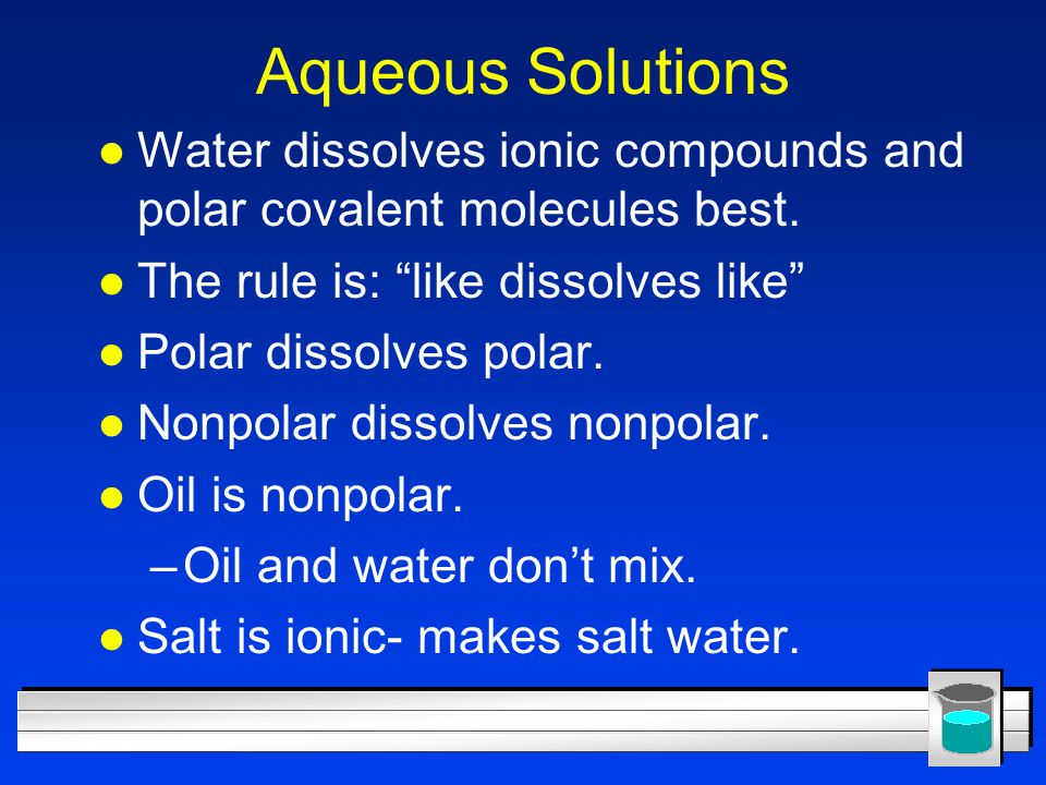 Aqueous Solutions Water dissolves ionic compounds and polar covalent molecules best. The rule is: like dissolves like