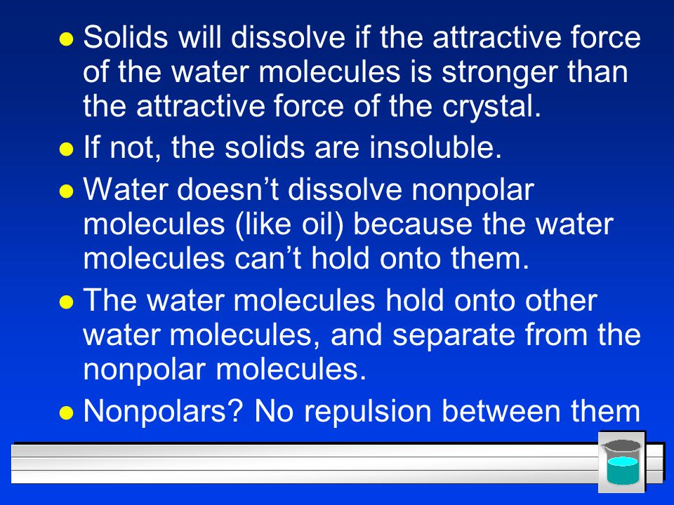 Solids will dissolve if the attractive force of the water molecules is stronger than the attractive force of the crystal.