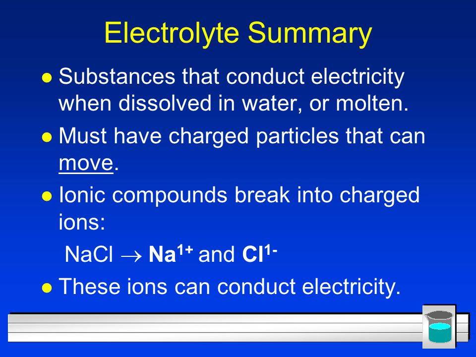 Electrolyte Summary Substances that conduct electricity when dissolved in water, or molten. Must have charged particles that can move.