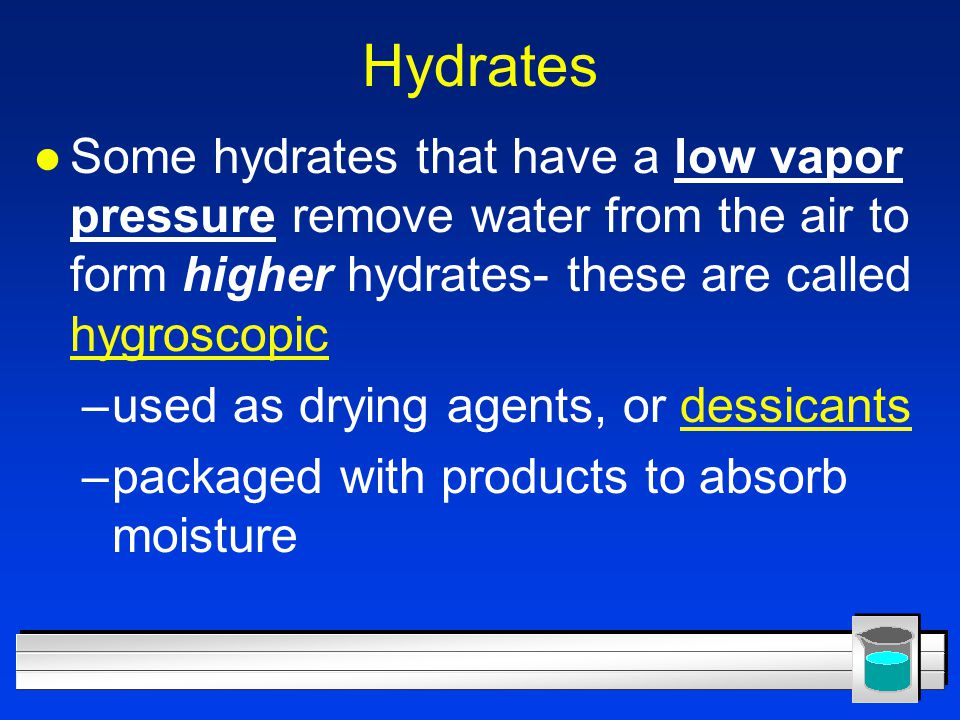 Hydrates Some hydrates that have a low vapor pressure remove water from the air to form higher hydrates- these are called hygroscopic.
