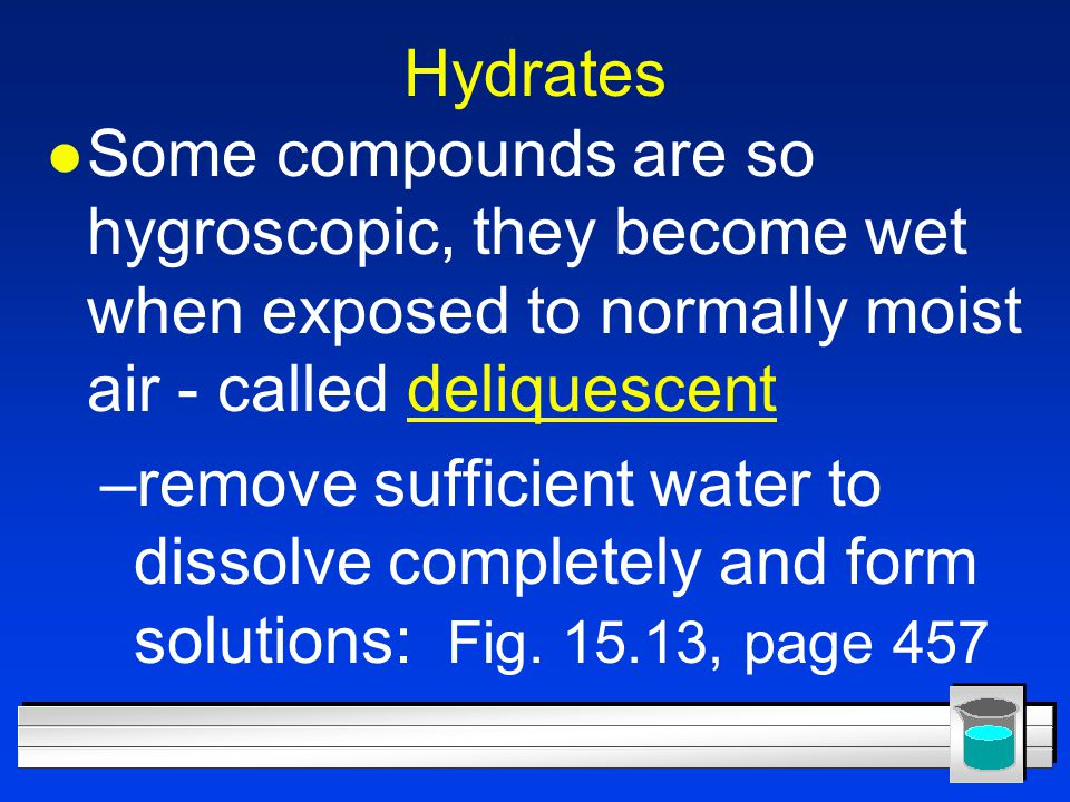 Hydrates Some compounds are so hygroscopic, they become wet when exposed to normally moist air - called deliquescent.