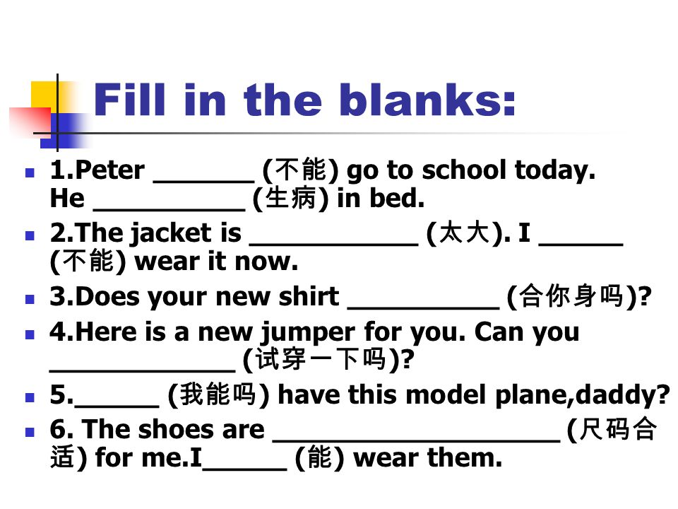 Fill in the blanks: 1.Peter ______ (不能) go to school today. He _________ (生病) in bed.