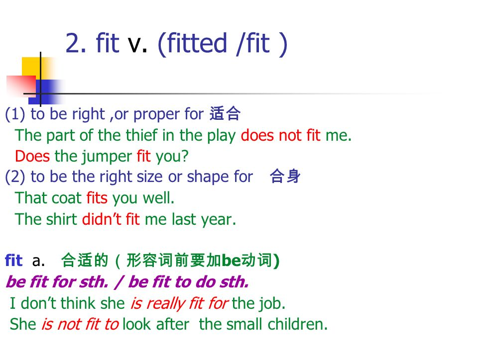 2. fit v. (fitted /fit ) (1) to be right ,or proper for 适合