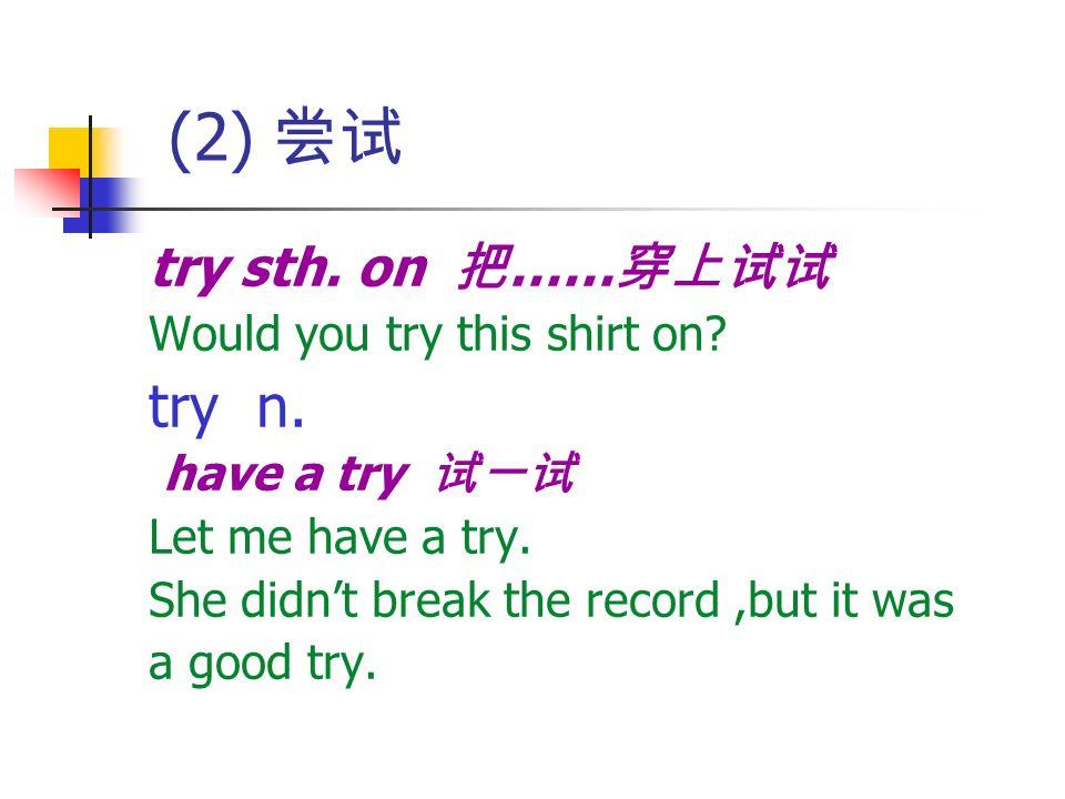(2) 尝试 try n. try sth. on 把……穿上试试 Would you try this shirt on