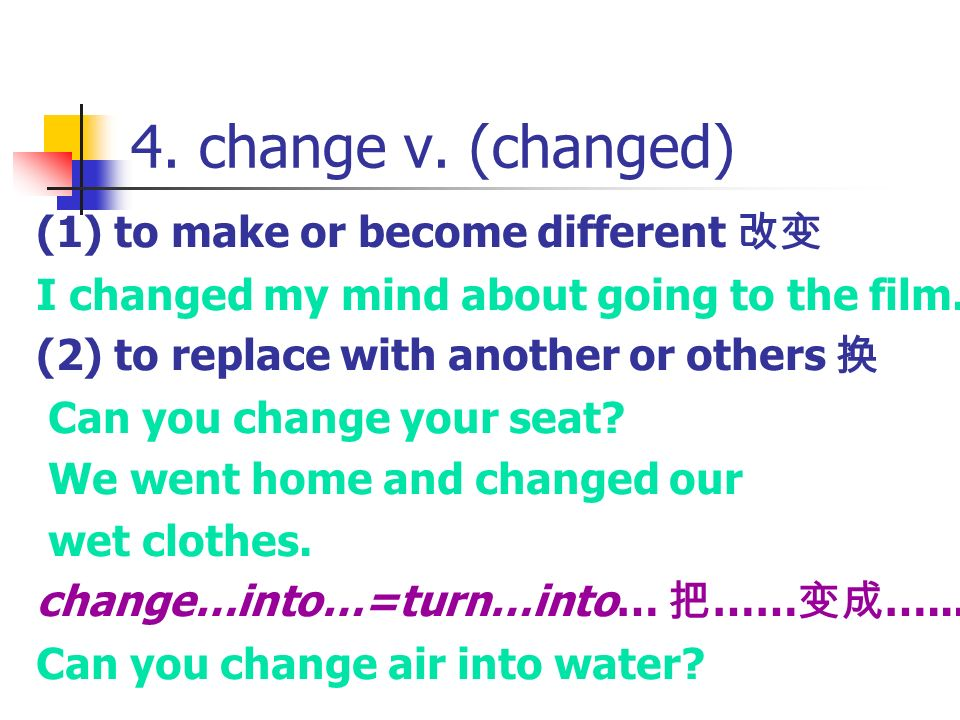 4. change v. (changed) (1) to make or become different 改变