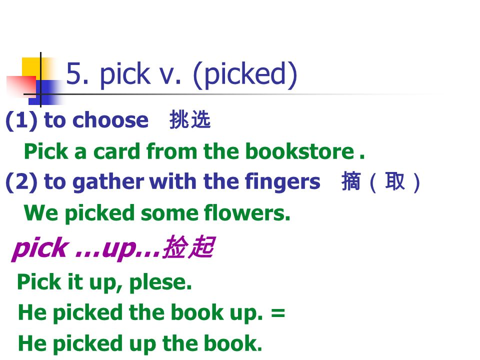 5. pick v. (picked) (1) to choose 挑选 Pick a card from the bookstore .