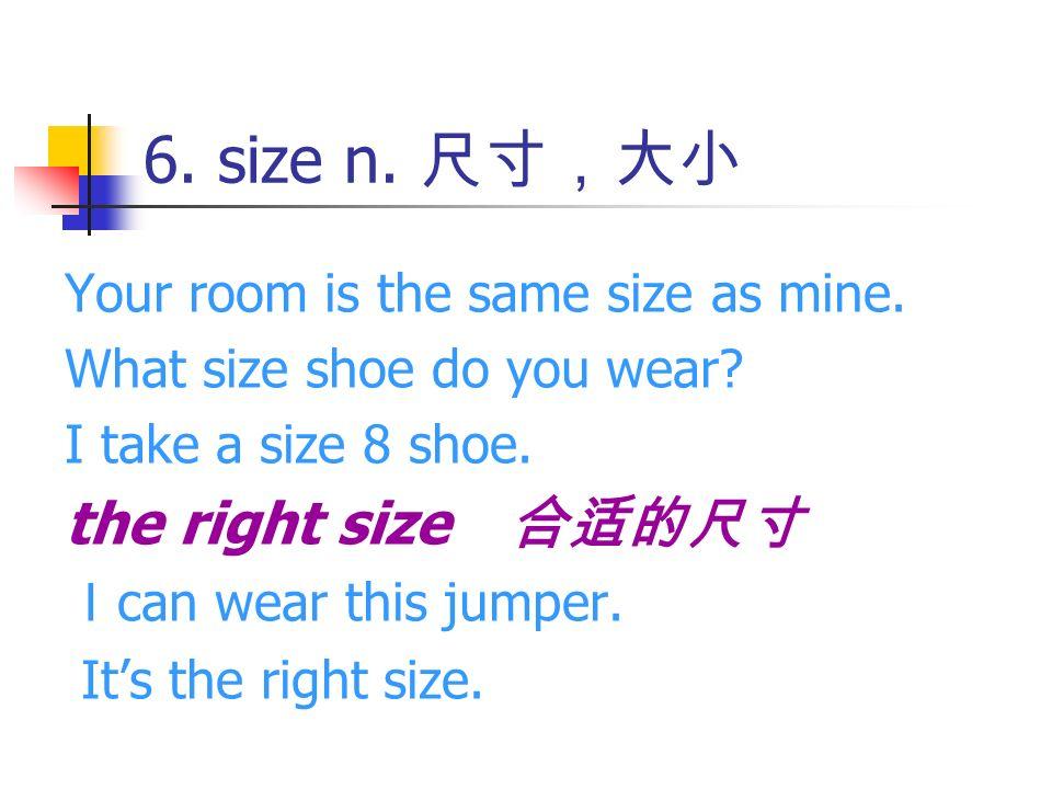 6. size n. 尺寸,大小 the right size 合适的尺寸