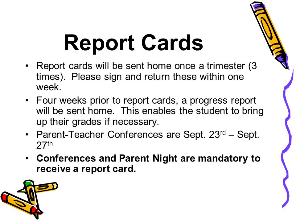 Report Cards Report cards will be sent home once a trimester (3 times). Please sign and return these within one week.