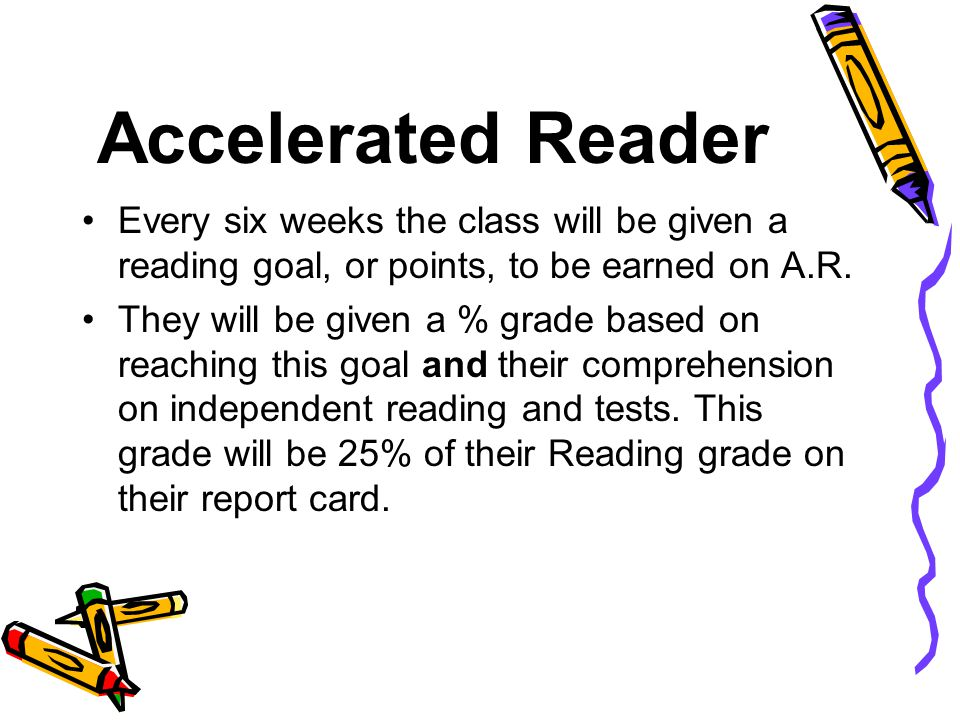 Accelerated Reader Every six weeks the class will be given a reading goal, or points, to be earned on A.R.