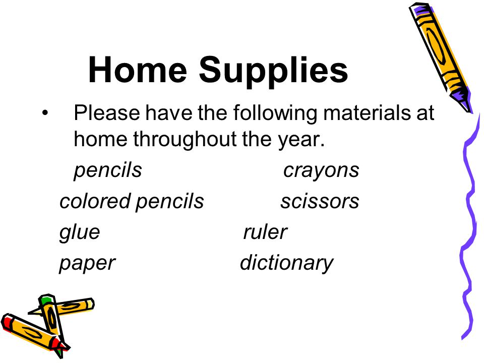 Home Supplies Please have the following materials at home throughout the year. pencils crayons.