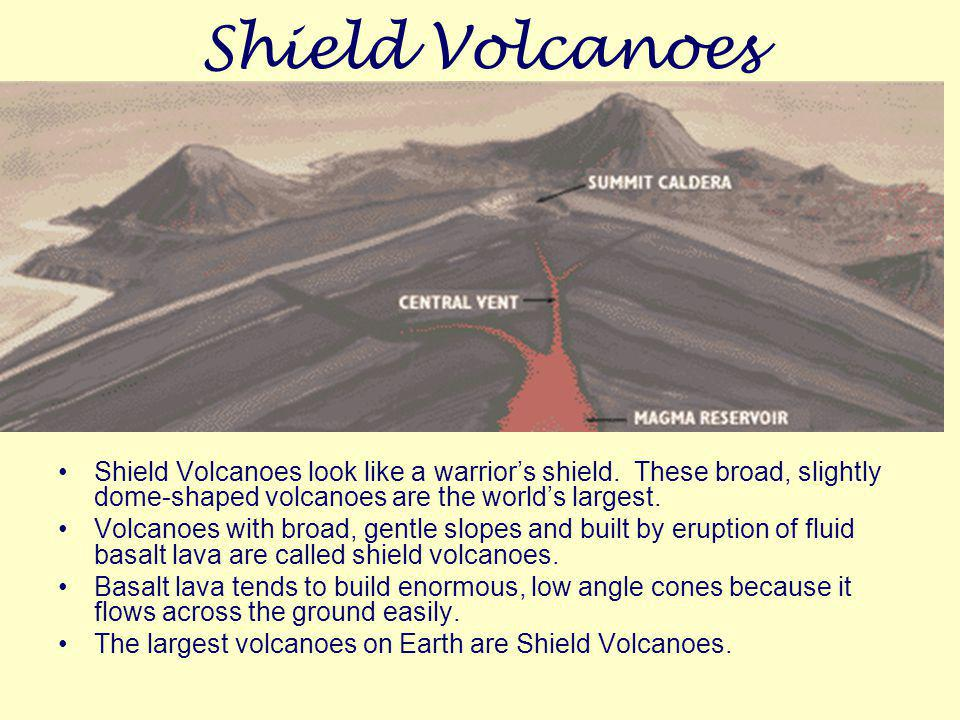 Shield Volcanoes Shield Volcanoes look like a warrior's shield. These broad, slightly dome-shaped volcanoes are the world's largest.