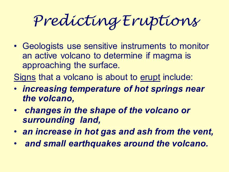 Predicting Eruptions Geologists use sensitive instruments to monitor an active volcano to determine if magma is approaching the surface.