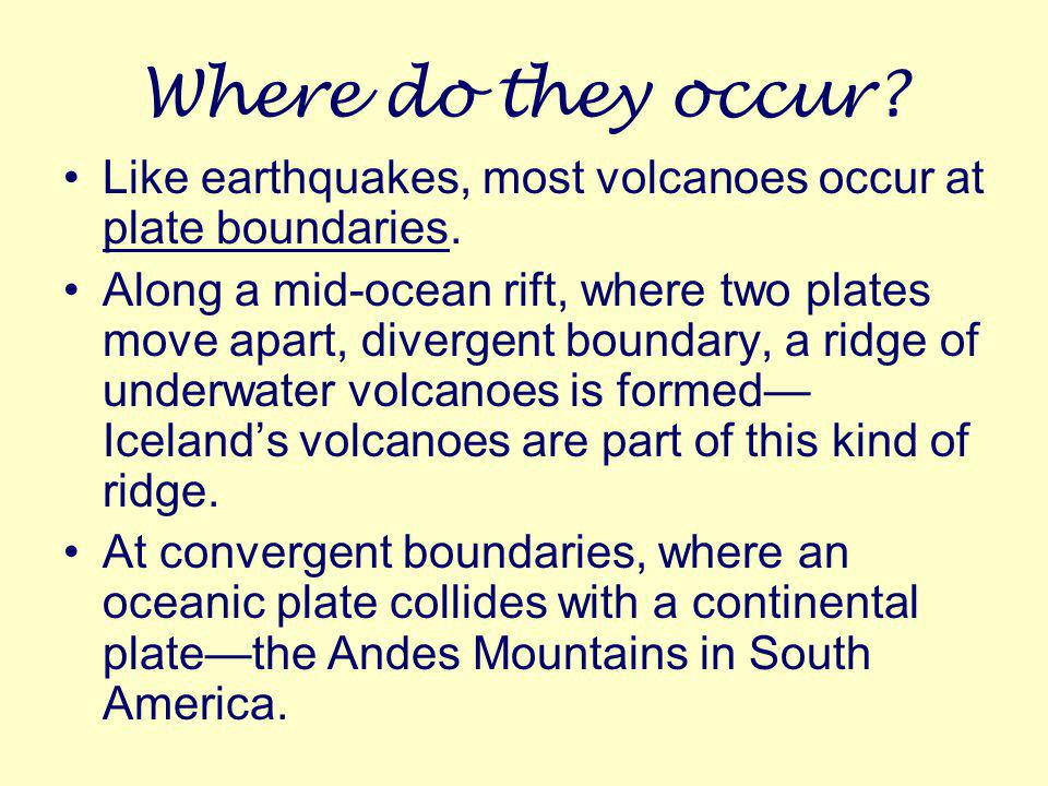 Where do they occur Like earthquakes, most volcanoes occur at plate boundaries.