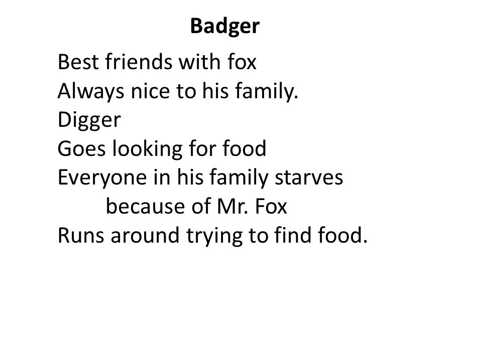 Badger Best friends with fox. Always nice to his family. Digger. Goes looking for food. Everyone in his family starves because of Mr. Fox.
