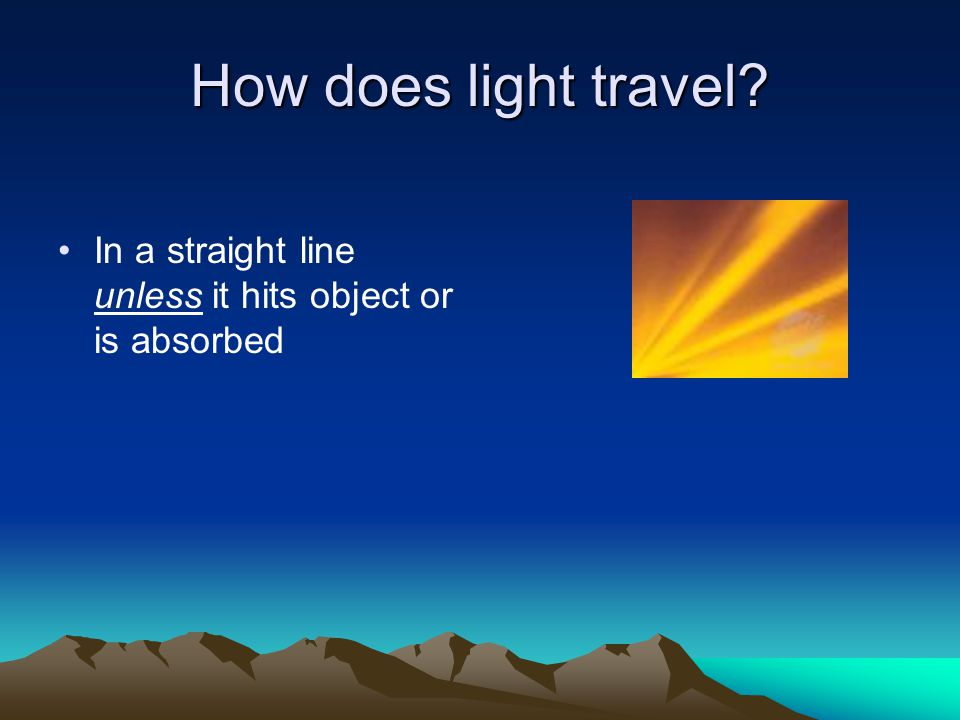 How does light travel In a straight line unless it hits object or is absorbed