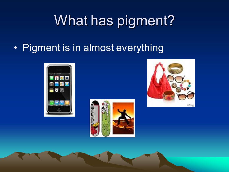 What has pigment Pigment is in almost everything