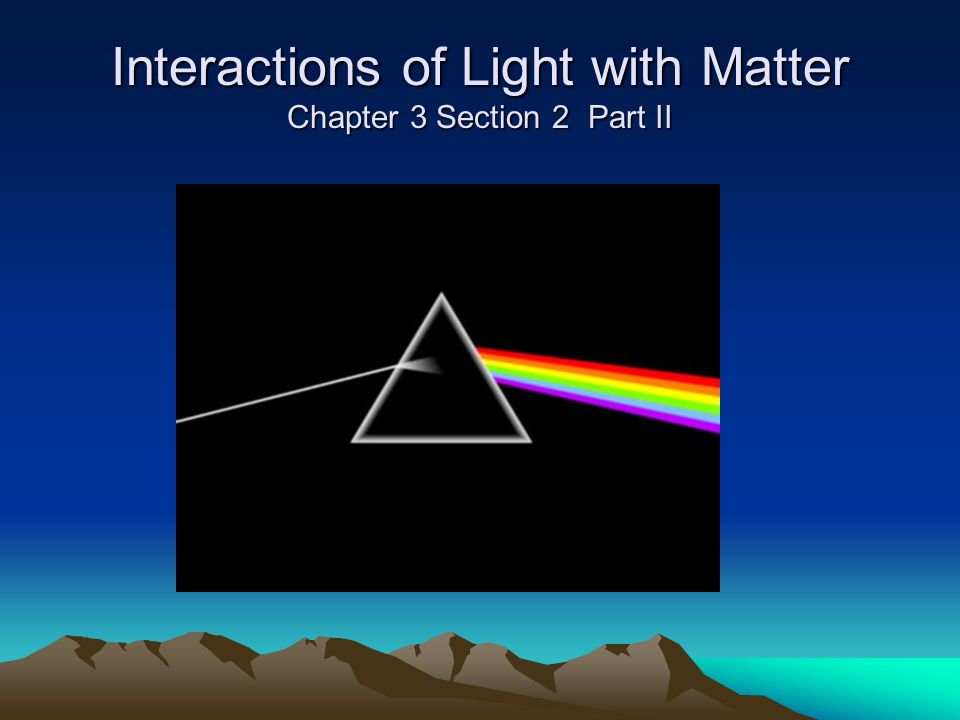 Interactions of Light with Matter Chapter 3 Section 2 Part II