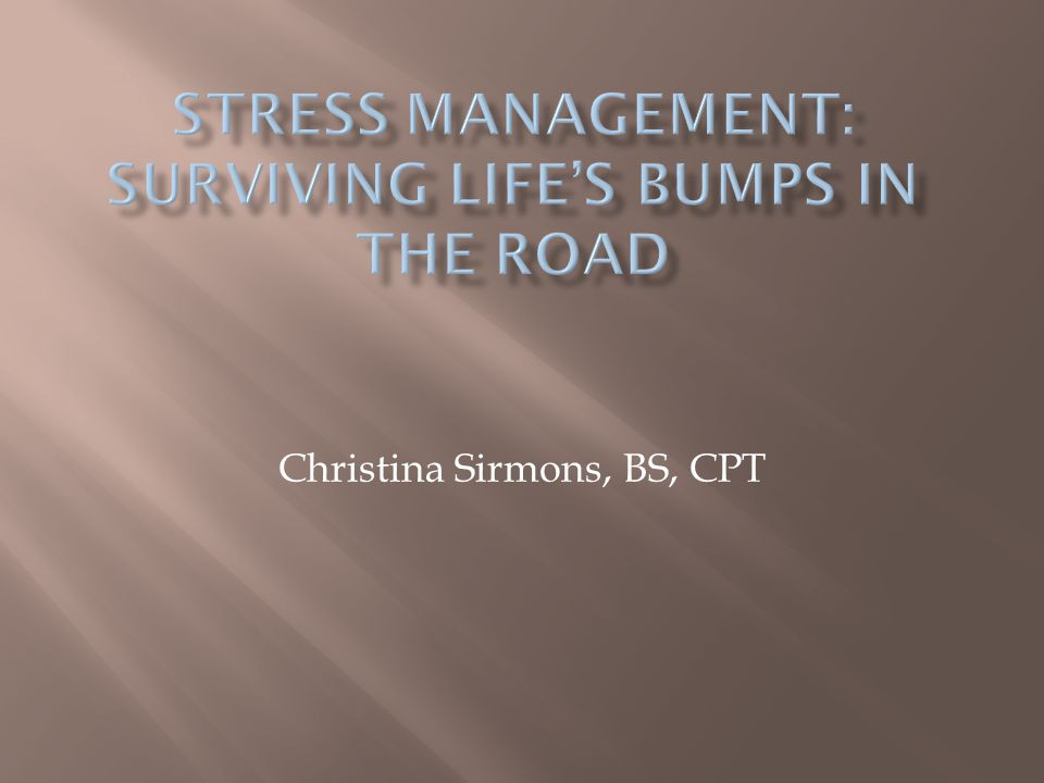 STRESS MANAGEMENT: SURVIVING LIFE'S BUMPS IN THE ROAD