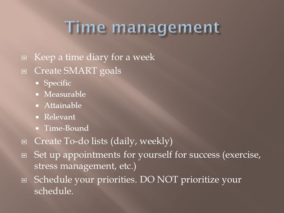 Time management Keep a time diary for a week Create SMART goals