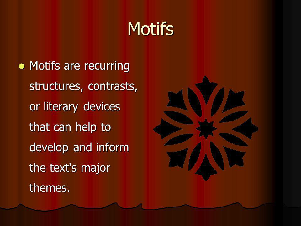 Motifs Motifs are recurring structures, contrasts, or literary devices that can help to develop and inform the text s major themes.