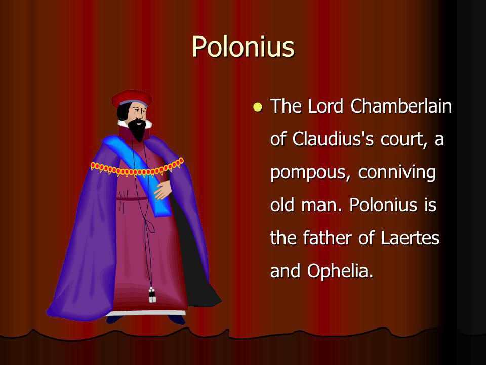 Polonius The Lord Chamberlain of Claudius s court, a pompous, conniving old man.