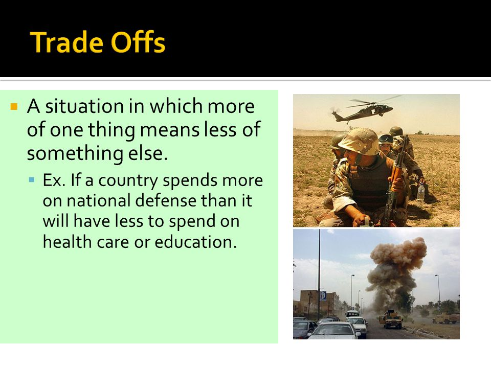 Trade Offs A situation in which more of one thing means less of something else.