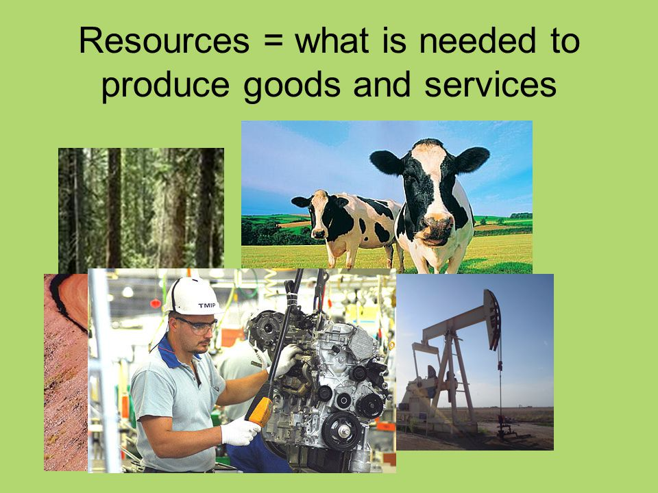 Resources = what is needed to produce goods and services