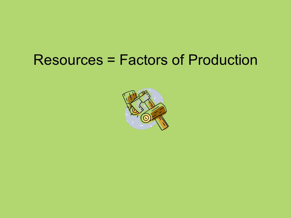 Resources = Factors of Production