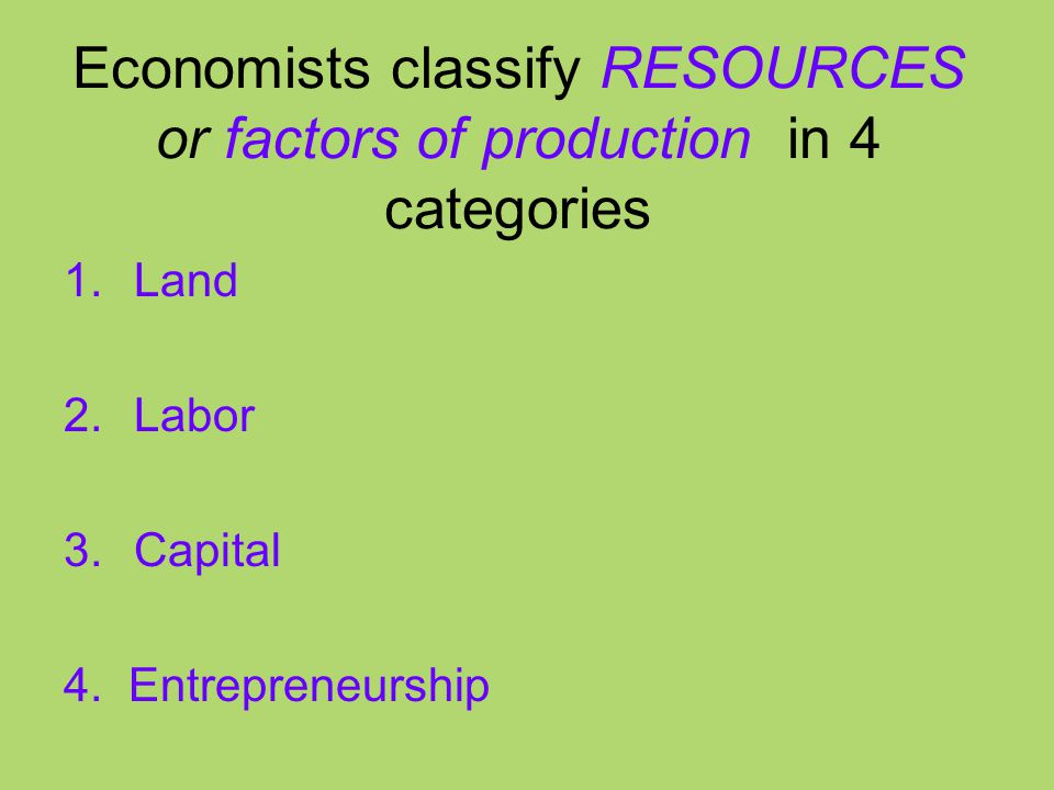 Economists classify RESOURCES or factors of production in 4 categories