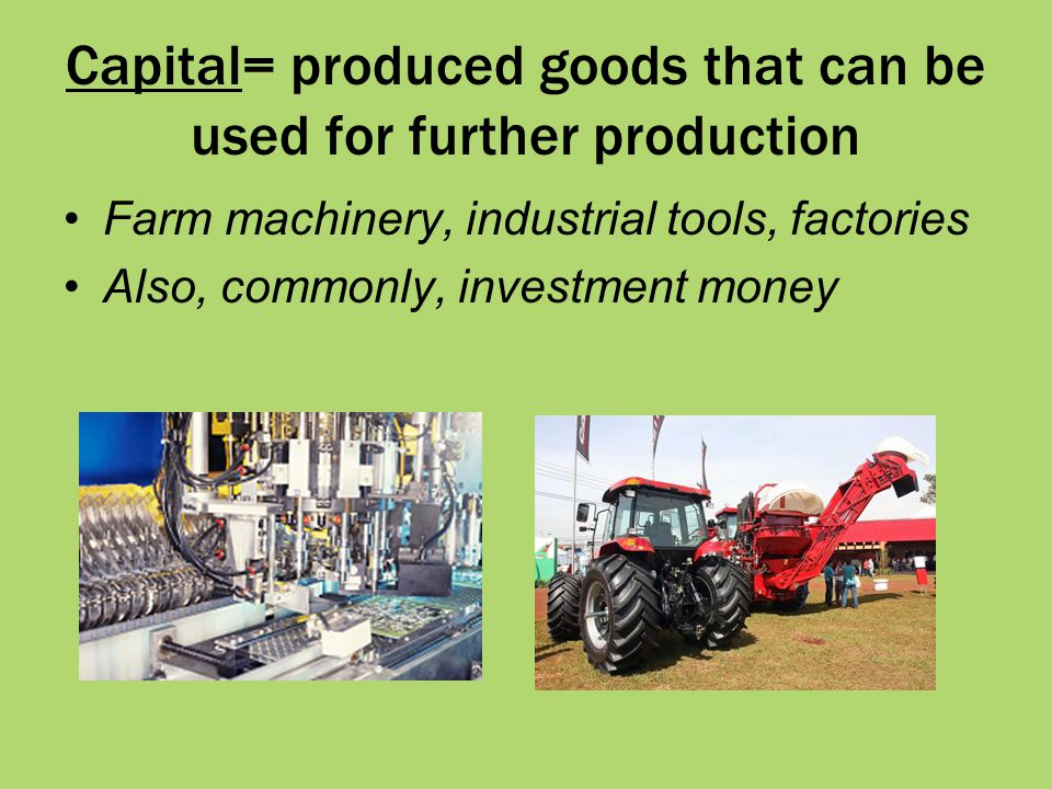 Capital= produced goods that can be used for further production