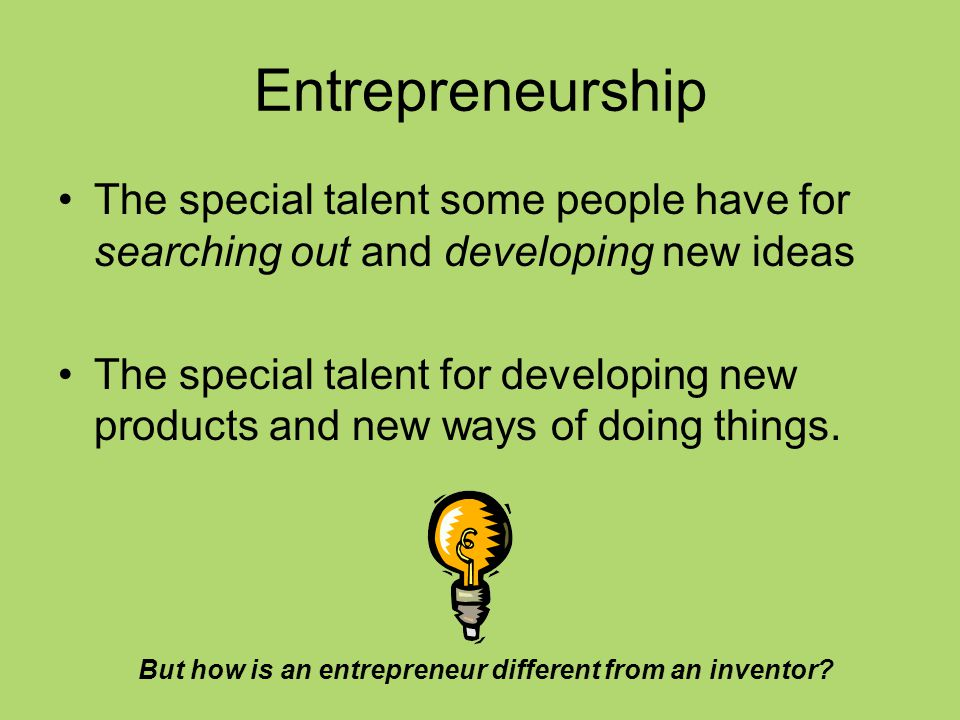 Entrepreneurship The special talent some people have for searching out and developing new ideas.