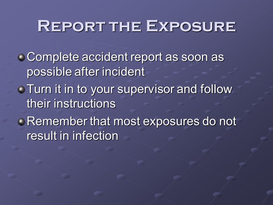 Report the Exposure Complete accident report as soon as possible after incident. Turn it in to your supervisor and follow their instructions.