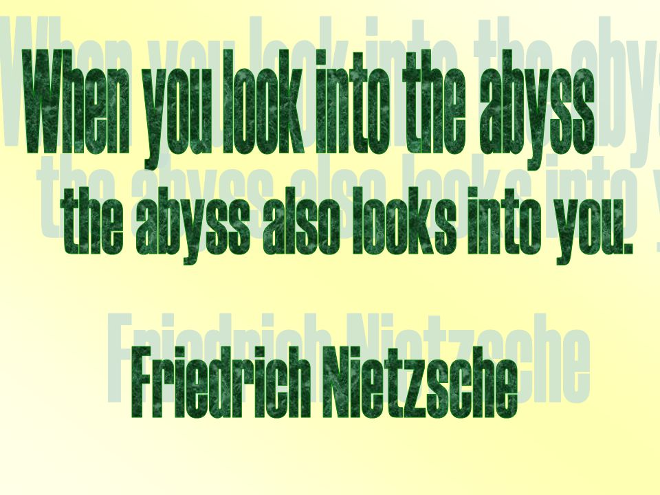 Friedrich Nietzsche When you look into the abyss