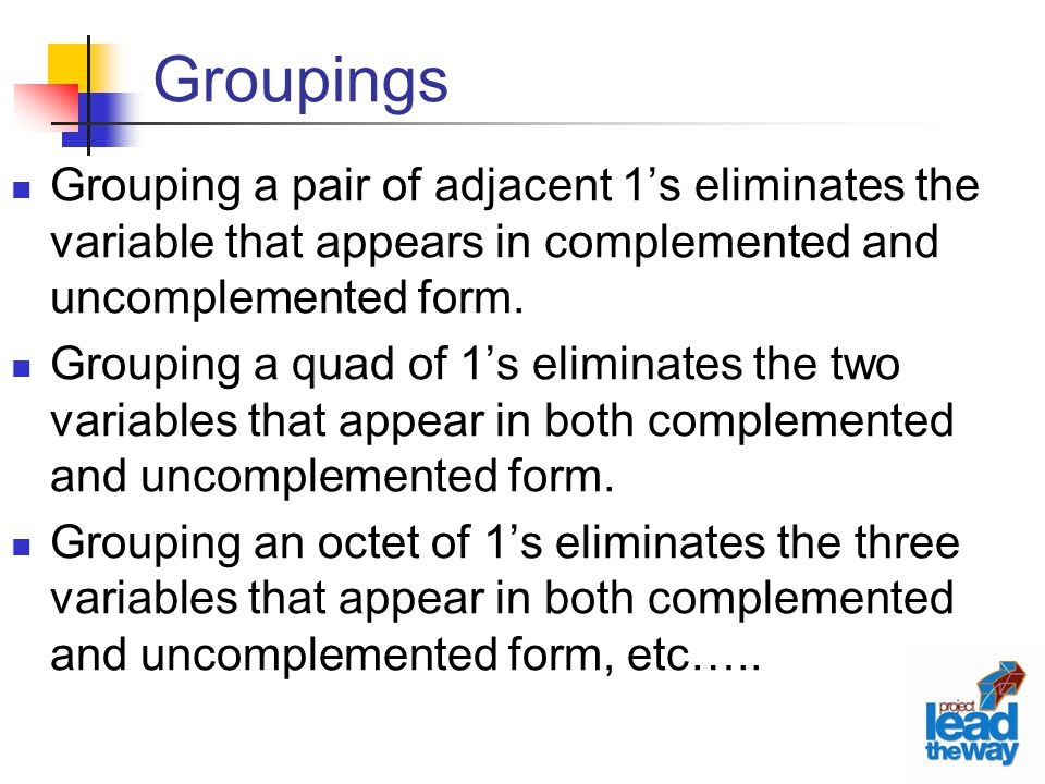 Groupings Grouping a pair of adjacent 1's eliminates the variable that appears in complemented and uncomplemented form.