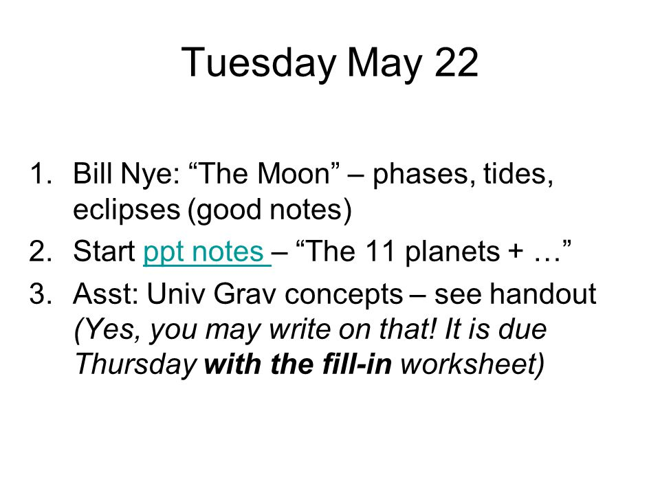 Tuesday May 22 Bill Nye: The Moon – phases, tides, eclipses (good notes) Start ppt notes – The 11 planets + …