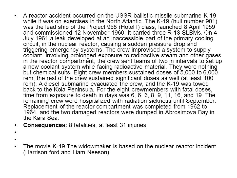 A reactor accident occurred on the USSR ballistic missile submarine K-19 while it was on exercises in the North Atlantic. The K-19 (hull number 901) was the lead ship of the Project 958 (Hotel I) class, launched 8 April 1959 and commissioned 12 November 1960; it carried three R-13 SLBMs. On 4 July 1961 a leak developed at an inaccessible part of the primary cooling circuit, in the nuclear reactor, causing a sudden pressure drop and triggering emergency systems. The crew improvised a system to supply coolant, involving prolonged exposure to radioactive steam and other gases in the reactor compartment, the crew sent teams of two in intervals to set up a new coolant system while facing radioactive material. They wore nothing but chemical suits. Eight crew members sustained doses of 5,000 to 6,000 rem; the rest of the crew sustained significant doses as well (at least 100 rem). A diesel submarine evacuated the crew, and the K-19 was towed back to the Kola Peninsula. For the eight crewmembers with fatal doses, time from exposure to death in days was 6, 6, 6, 8, 9, 11, 16, and 19. The remaining crew were hospitalized with radiation sickness until September. Replacement of the reactor compartment was completed from 1962 to 1964, and the two damaged reactors were dumped in Abrosimova Bay in the Kara Sea.
