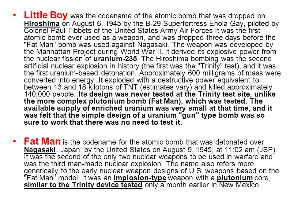 Little Boy was the codename of the atomic bomb that was dropped on Hiroshima on August 6, 1945 by the B-29 Superfortress Enola Gay, piloted by Colonel Paul Tibbets of the United States Army Air Forces It was the first atomic bomb ever used as a weapon, and was dropped three days before the Fat Man bomb was used against Nagasaki. The weapon was developed by the Manhattan Project during World War II. It derived its explosive power from the nuclear fission of uranium-235. The Hiroshima bombing was the second artificial nuclear explosion in history (the first was the Trinity test), and it was the first uranium-based detonation. Approximately 600 milligrams of mass were converted into energy. It exploded with a destructive power equivalent to between 13 and 18 kilotons of TNT (estimates vary) and killed approximately 140,000 people. Its design was never tested at the Trinity test site, unlike the more complex plutonium bomb (Fat Man), which was tested. The available supply of enriched uranium was very small at that time, and it was felt that the simple design of a uranium gun type bomb was so sure to work that there was no need to test it.