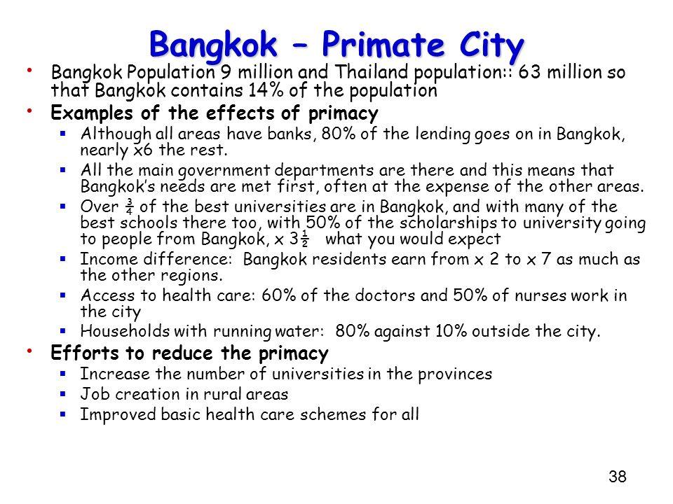 Bangkok – Primate CityBangkok Population 9 million and Thailand population:: 63 million so that Bangkok contains 14% of the population.