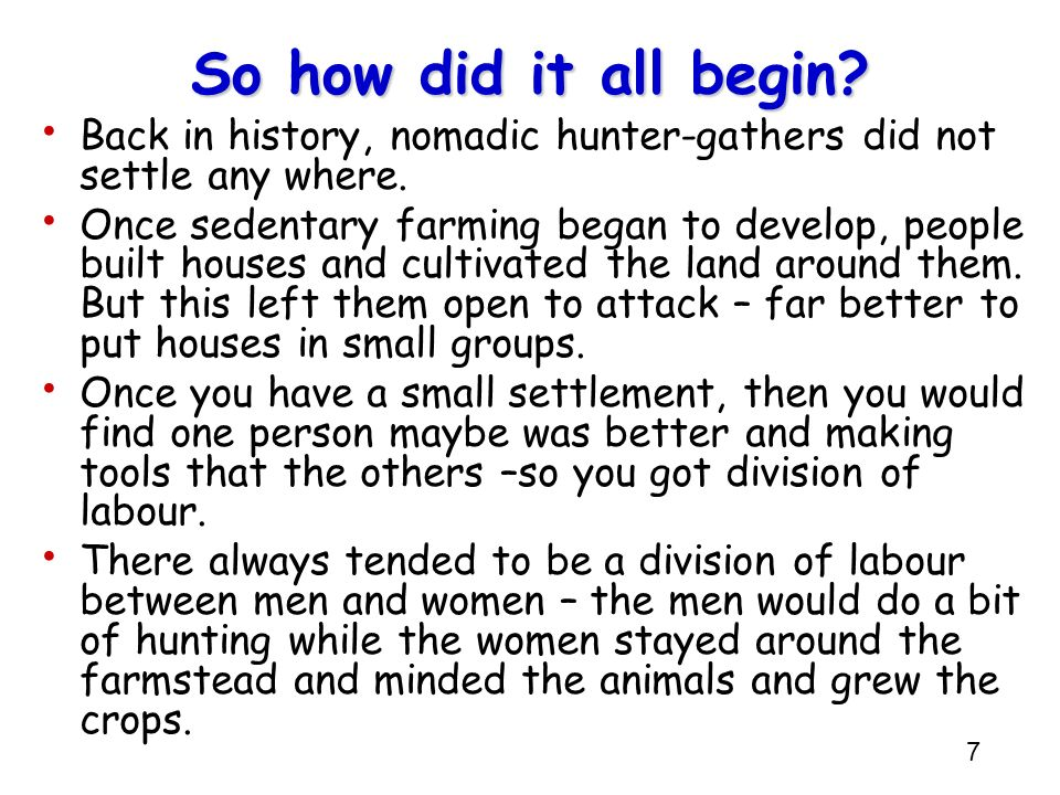 So how did it all begin Back in history, nomadic hunter-gathers did not settle any where.