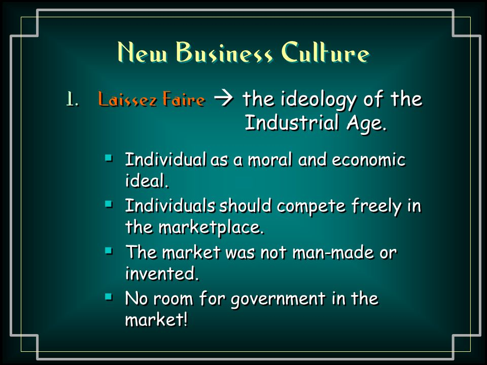 New Business Culture Laissez Faire  the ideology of the Industrial Age. Individual as a moral and economic ideal.