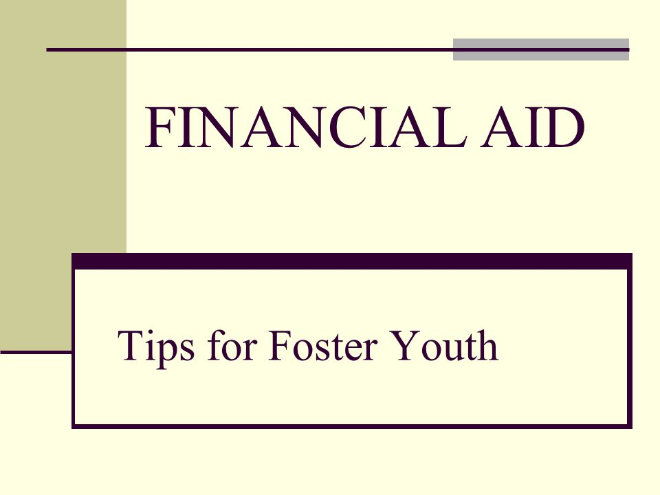 FINANCIAL AID Tips for Foster Youth
