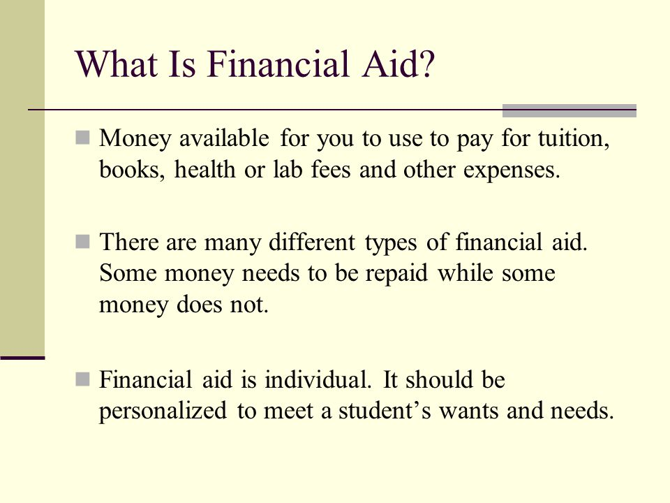What Is Financial Aid Money available for you to use to pay for tuition, books, health or lab fees and other expenses.