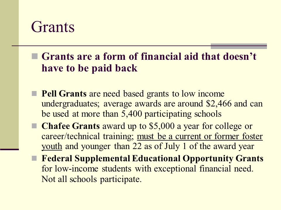 Grants Grants are a form of financial aid that doesn't have to be paid back.