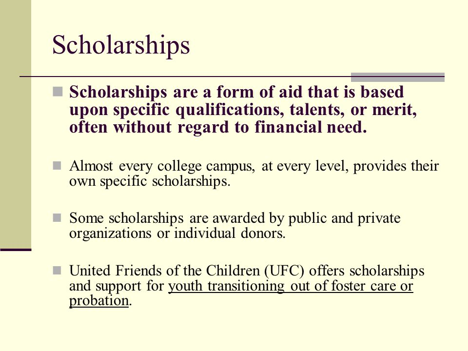 Scholarships Scholarships are a form of aid that is based upon specific qualifications, talents, or merit, often without regard to financial need.