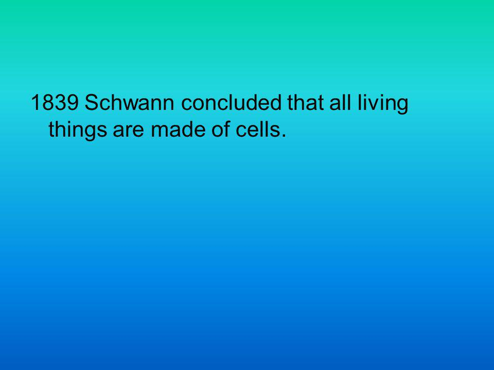 1839 Schwann concluded that all living things are made of cells.