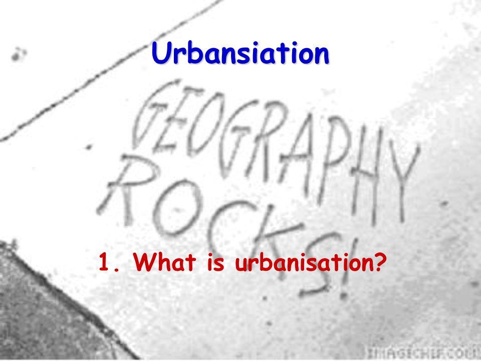 Urbansiation 1. What is urbanisation
