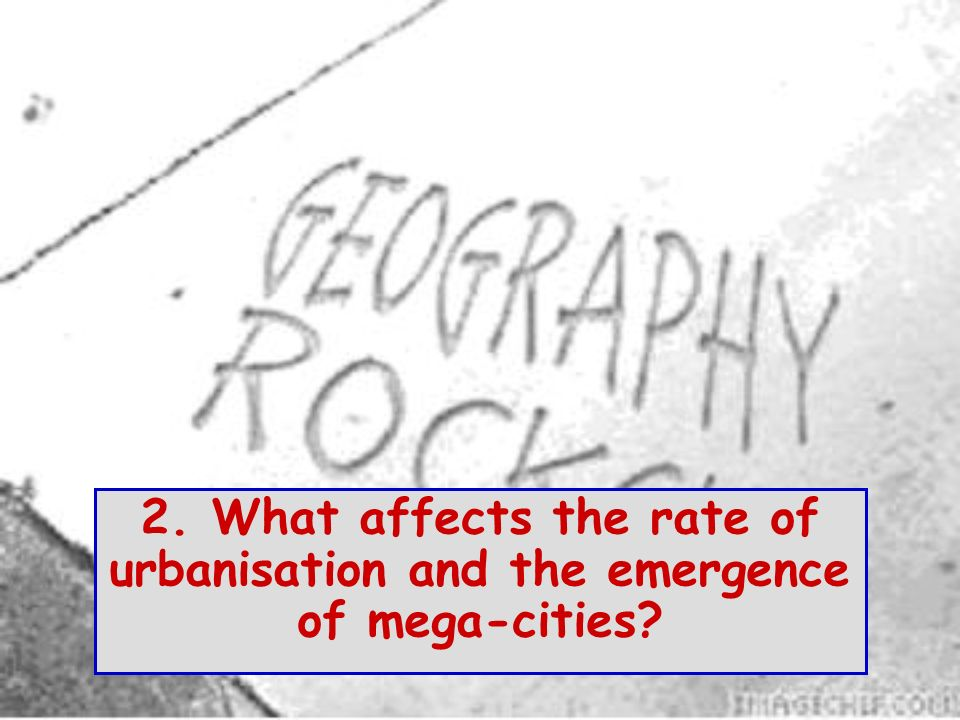 2. What affects the rate of urbanisation and the emergence of mega-cities