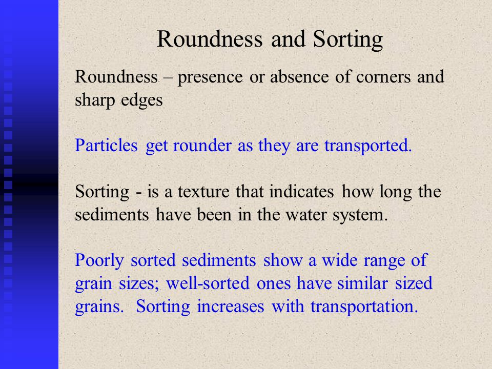 Roundness and Sorting Roundness – presence or absence of corners and sharp edges. Particles get rounder as they are transported.