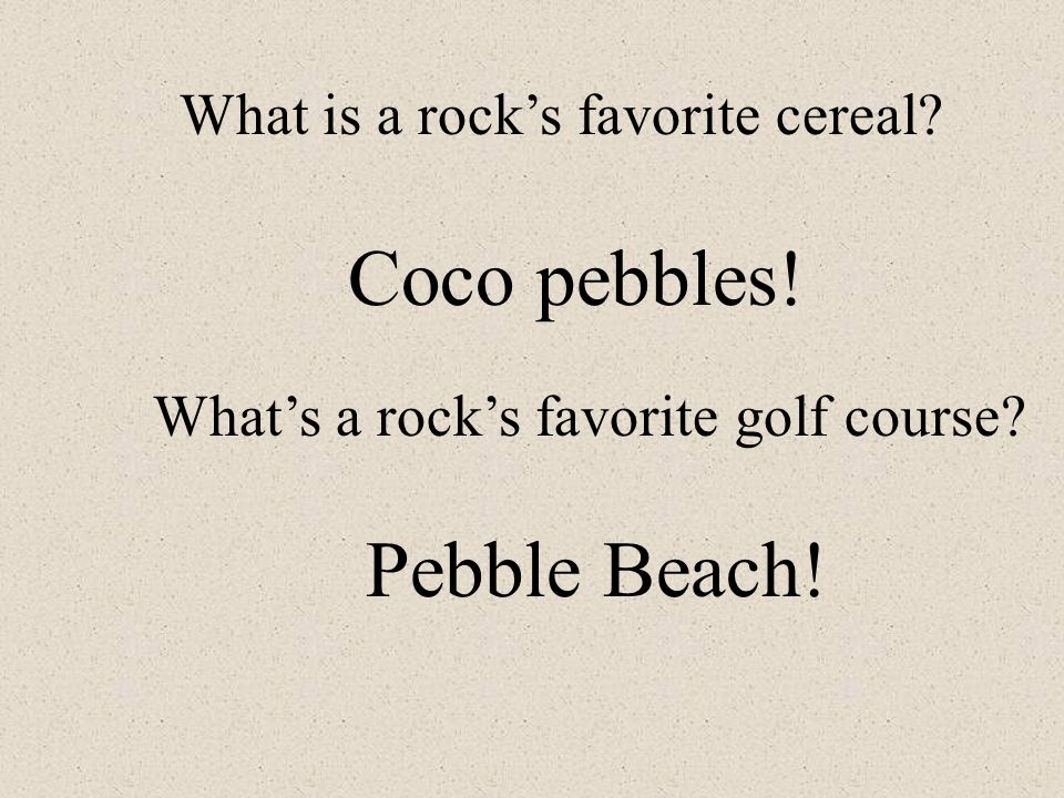 Coco pebbles! Pebble Beach! What is a rock's favorite cereal
