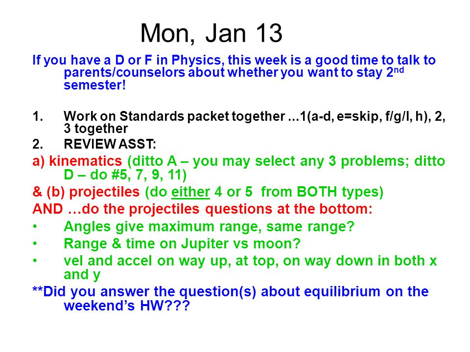 Mon, Jan 13 If you have a D or F in Physics, this week is a good time to talk to parents/counselors about whether you want to stay 2nd semester!